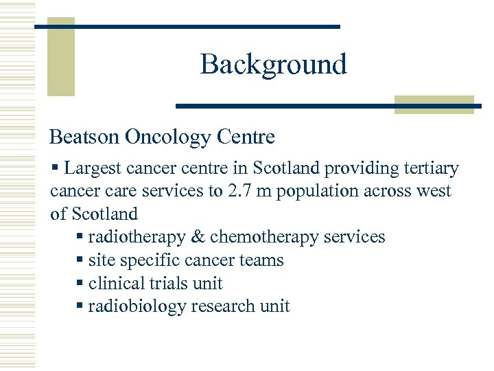 Background Beatson Oncology Centre § Largest cancer centre in Scotland providing tertiary cancer care