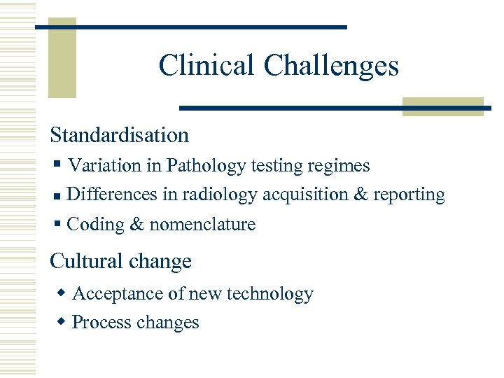 Clinical Challenges Standardisation § Variation in Pathology testing regimes n Differences in radiology acquisition