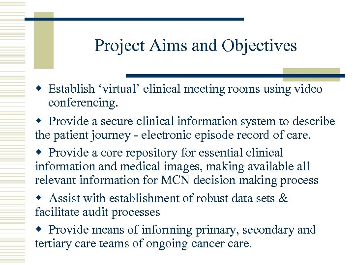 Project Aims and Objectives w Establish 'virtual' clinical meeting rooms using video conferencing. w