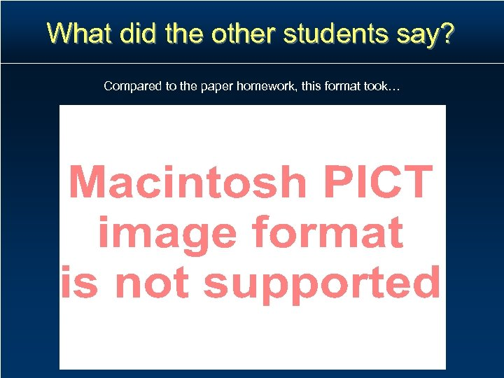 What did the other students say? Compared to the paper homework, this format took…
