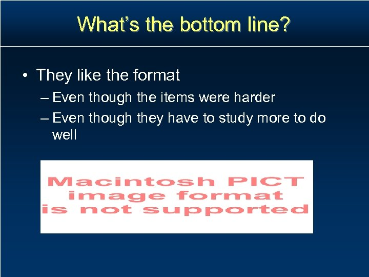 What's the bottom line? • They like the format – Even though the items