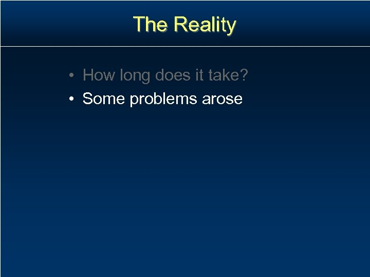The Reality • How long does it take? • Some problems arose