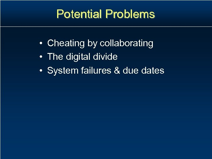 Potential Problems • Cheating by collaborating • The digital divide • System failures &