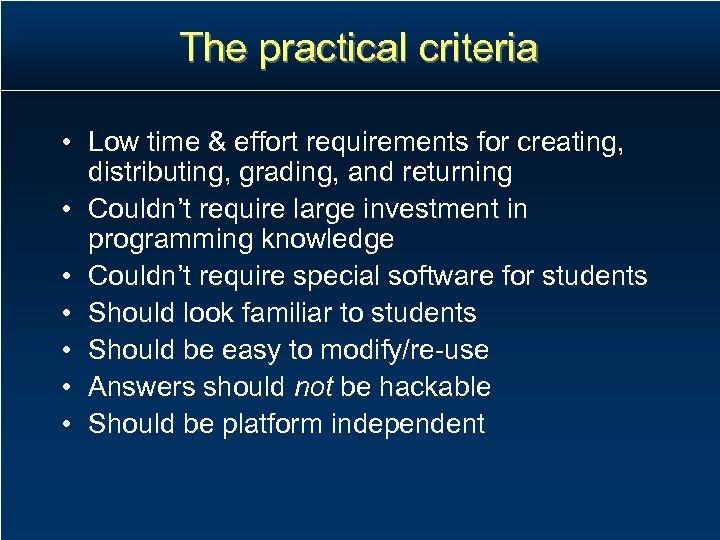 The practical criteria • Low time & effort requirements for creating, distributing, grading, and