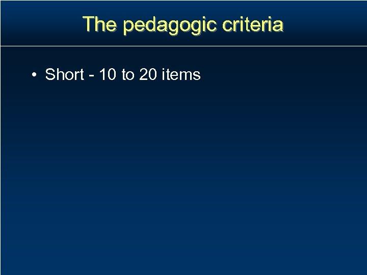 The pedagogic criteria • Short - 10 to 20 items