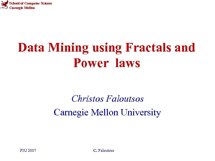 School of Computer Science Carnegie Mellon Data Mining using Fractals and Power laws Christos