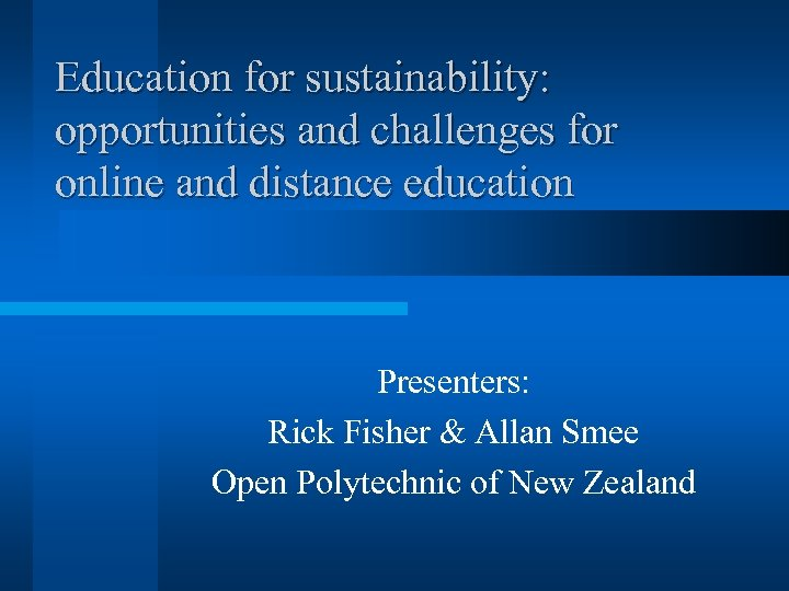 Education for sustainability: opportunities and challenges for online and distance education Presenters: Rick Fisher