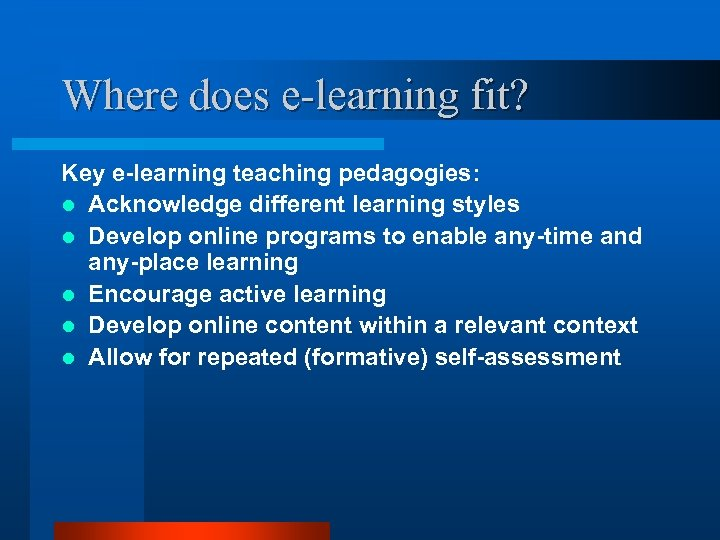 Where does e-learning fit? Key e-learning teaching pedagogies: l Acknowledge different learning styles l