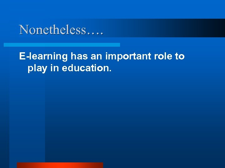 Nonetheless…. E-learning has an important role to play in education.
