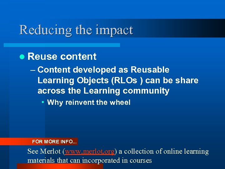 Reducing the impact l Reuse content – Content developed as Reusable Learning Objects (RLOs