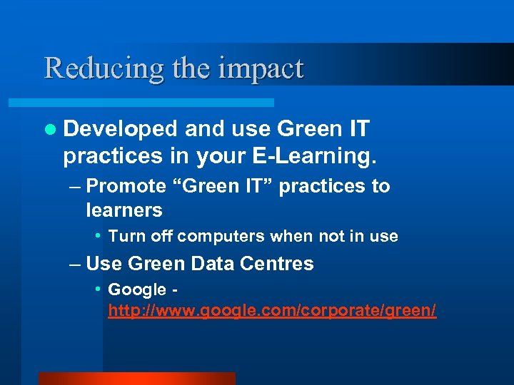 Reducing the impact l Developed and use Green IT practices in your E-Learning. –