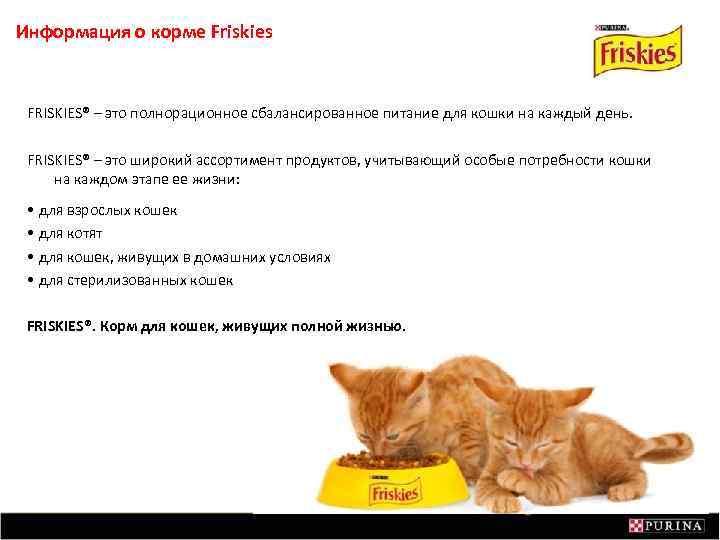 Информация о корме Friskies FRISKIES® – это полнорационное сбалансированное питание для кошки на каждый