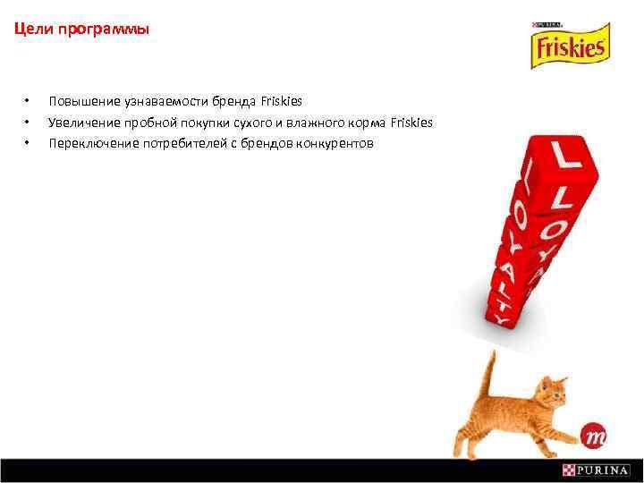 Цели программы • • • Повышение узнаваемости бренда Friskies Увеличение пробной покупки сухого и