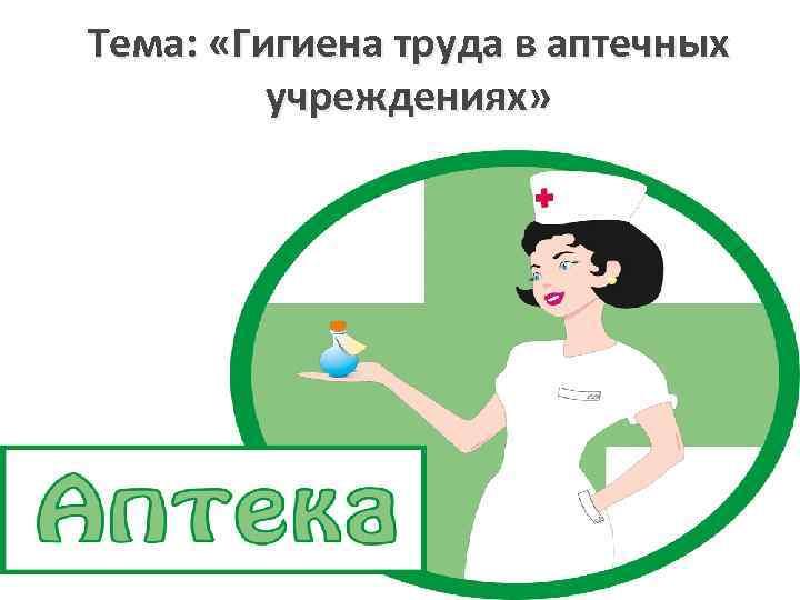 Тема: «Гигиена труда в аптечных учреждениях» Преподаватель Ламакина И. В.