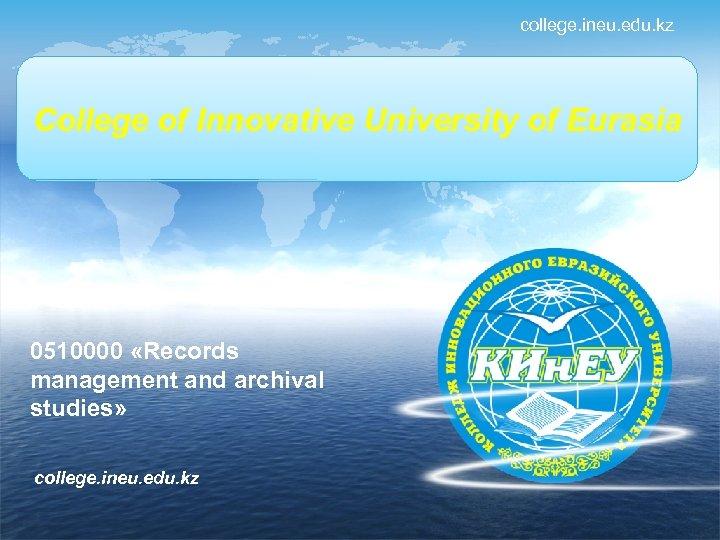 college. ineu. edu. kz Колледж Инновационного College of Innovative University of Eurasia Евразийского университета