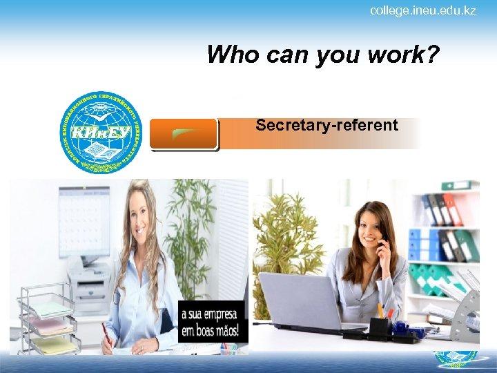 college. ineu. edu. kz Who can you work? Secretary-referent