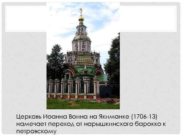 Церковь Иоанна Воина на Якиманке (1706 -13) намечает переход от нарышкинского барокко к петровскому