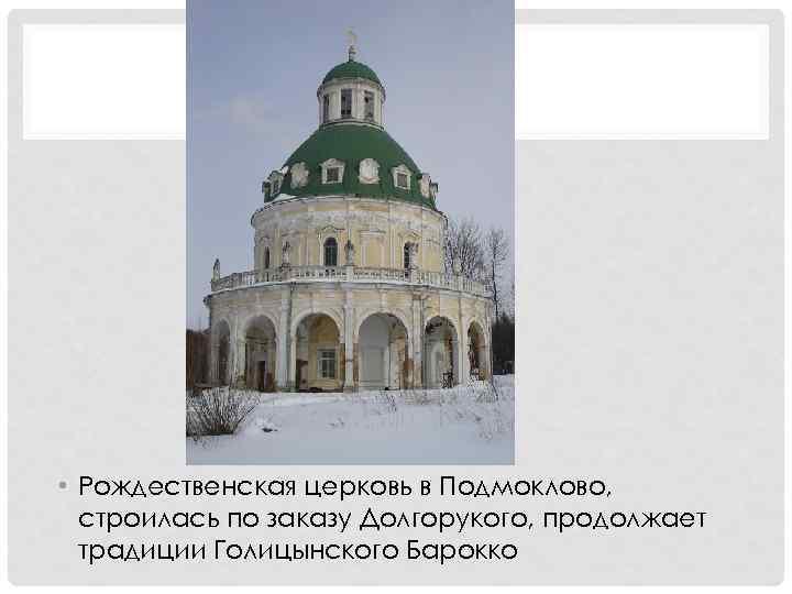• Рождественская церковь в Подмоклово, строилась по заказу Долгорукого, продолжает традиции Голицынского Барокко