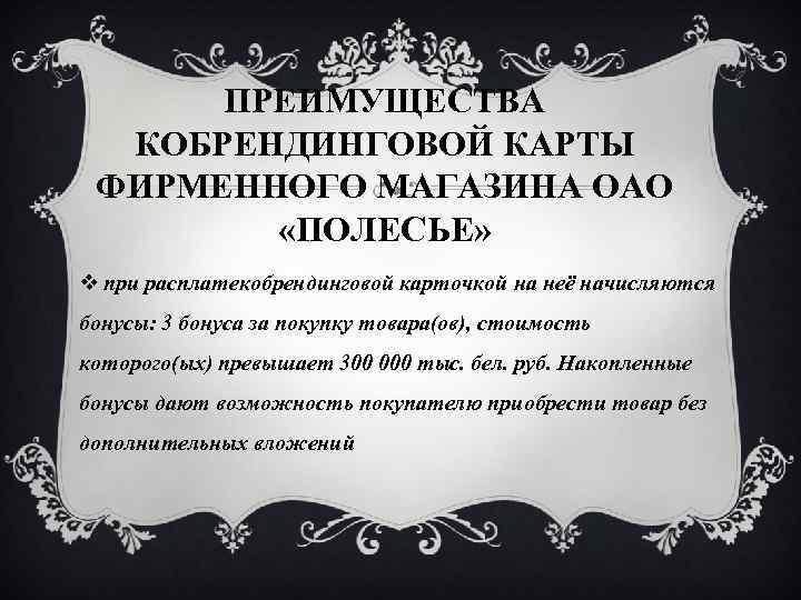 ПРЕИМУЩЕСТВА КОБРЕНДИНГОВОЙ КАРТЫ ФИРМЕННОГО МАГАЗИНА ОАО «ПОЛЕСЬЕ» v при расплатекобрендинговой карточкой на неё начисляются