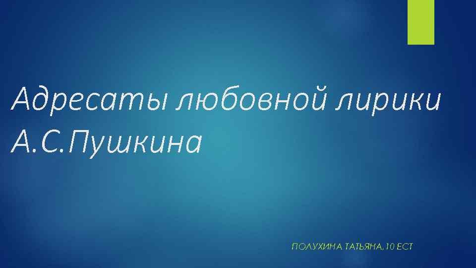 Адресаты любовной лирики А. С. Пушкина ПОЛУХИНА ТАТЬЯНА, 10 ЕСТ