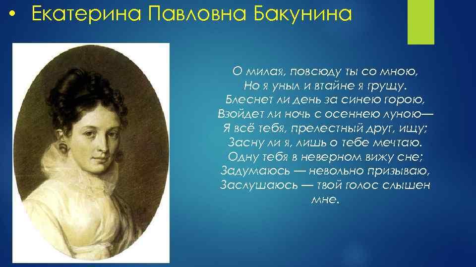 • Екатерина Павловна Бакунина О милая, повсюду ты со мною, Но я уныл