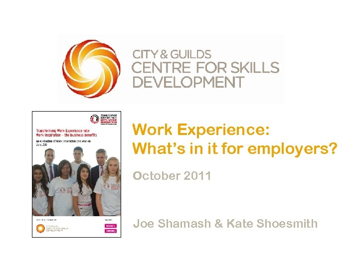 Work Experience: What's in it for employers? October 2011 Joe Shamash & Kate Shoesmith