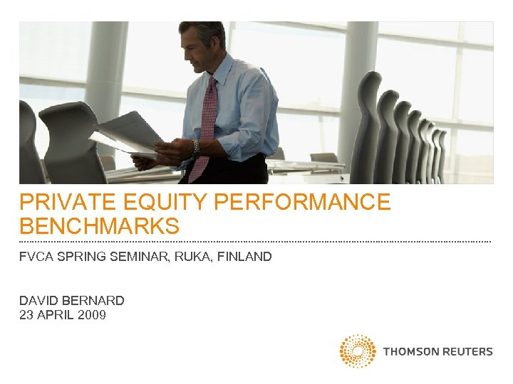 PRIVATE EQUITY PERFORMANCE BENCHMARKS FVCA SPRING SEMINAR, RUKA, FINLAND DAVID BERNARD 23 APRIL 2009