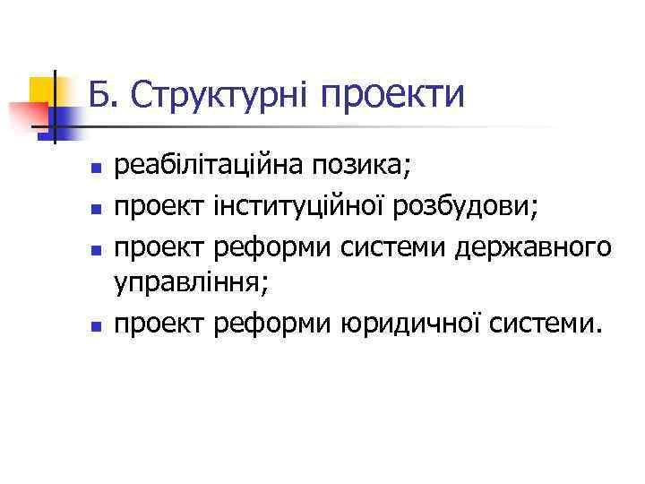 Б. Структурні проекти n n реабілітаційна позика; проект інституційної розбудови; проект реформи системи державного