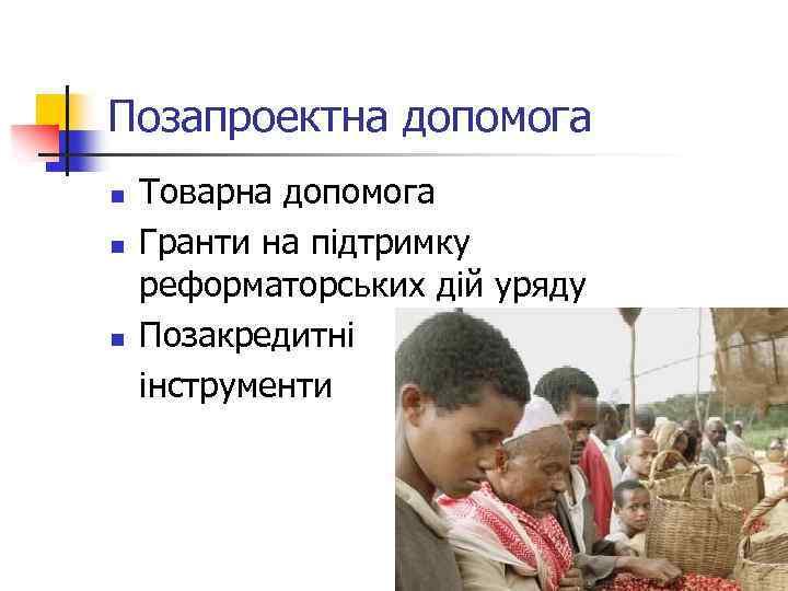 Позапроектна допомога n n n Товарна допомога Гранти на підтримку реформаторських дій уряду Позакредитні
