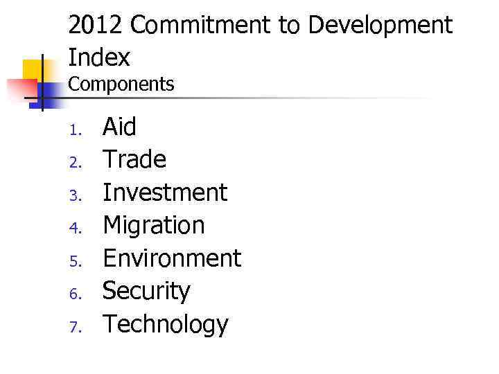 2012 Commitment to Development Index Components 1. 2. 3. 4. 5. 6. 7. Aid