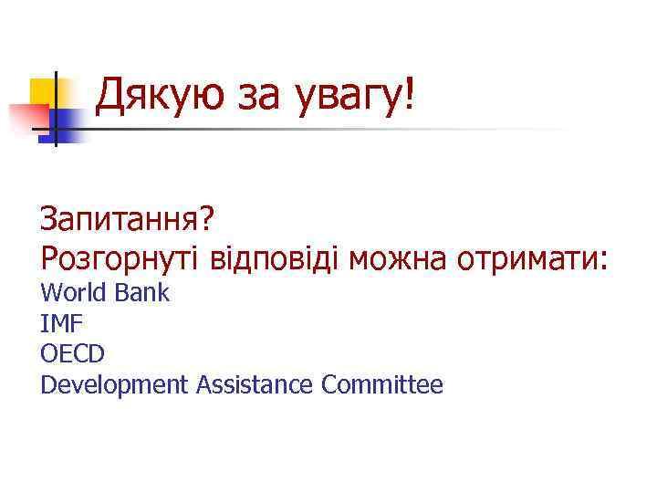 Дякую за увагу! Запитання? Розгорнуті відповіді можна отримати: World Bank IMF OECD Development Assistance
