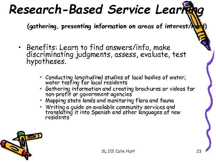 Research-Based Service Learning (gathering, presenting information on areas of interest/need) • Benefits: Learn to