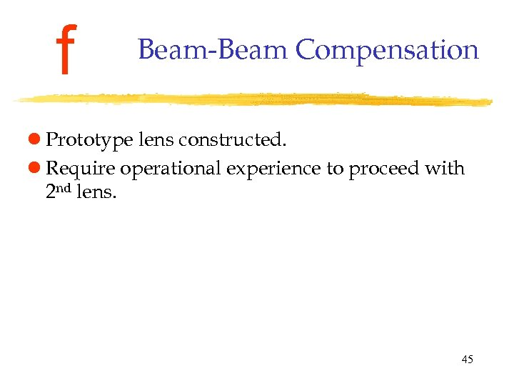 f Beam-Beam Compensation l Prototype lens constructed. l Require operational experience to proceed with