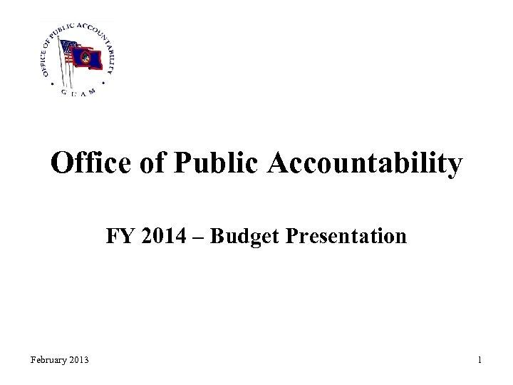 Office of Public Accountability FY 2014 – Budget Presentation February 2013 1