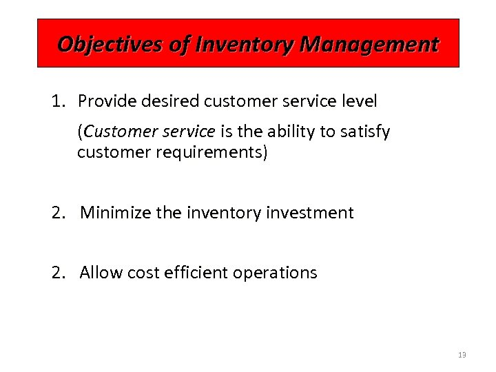 Objectives of Inventory Management 1. Provide desired customer service level (Customer service is the