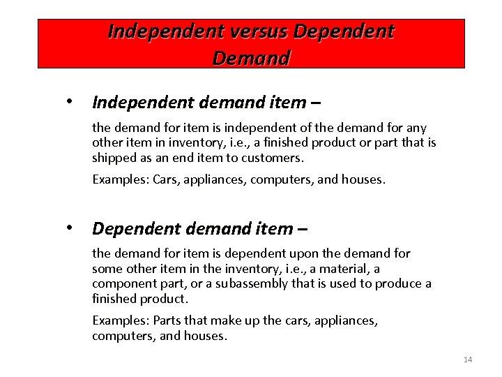 Independent versus Dependent Demand • Independent demand item – the demand for item is