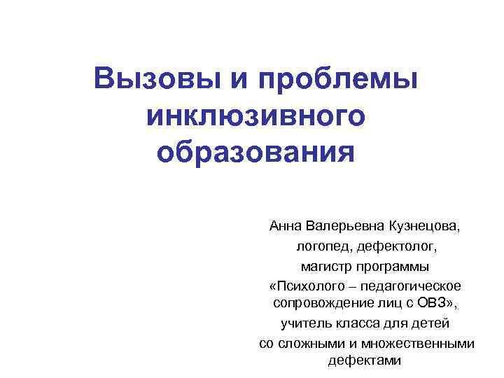Вызовы и проблемы инклюзивного образования Анна Валерьевна Кузнецова, логопед, дефектолог, магистр программы «Психолого –