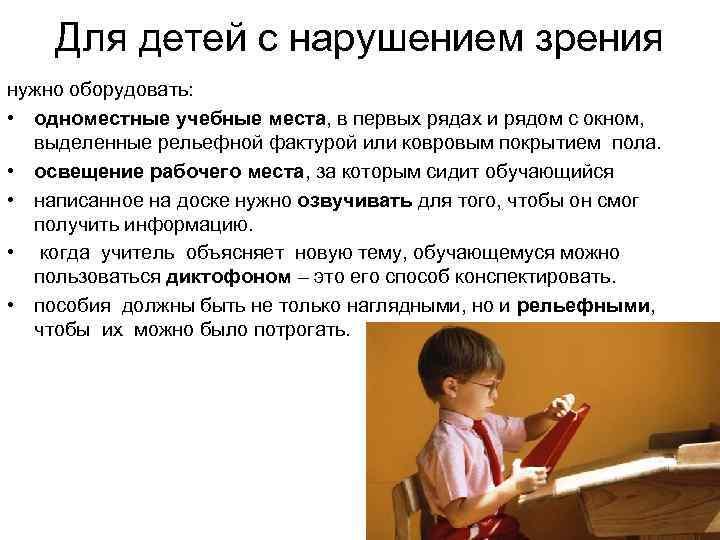 Для детей с нарушением зрения нужно оборудовать: • одноместные учебные места, в первых рядах
