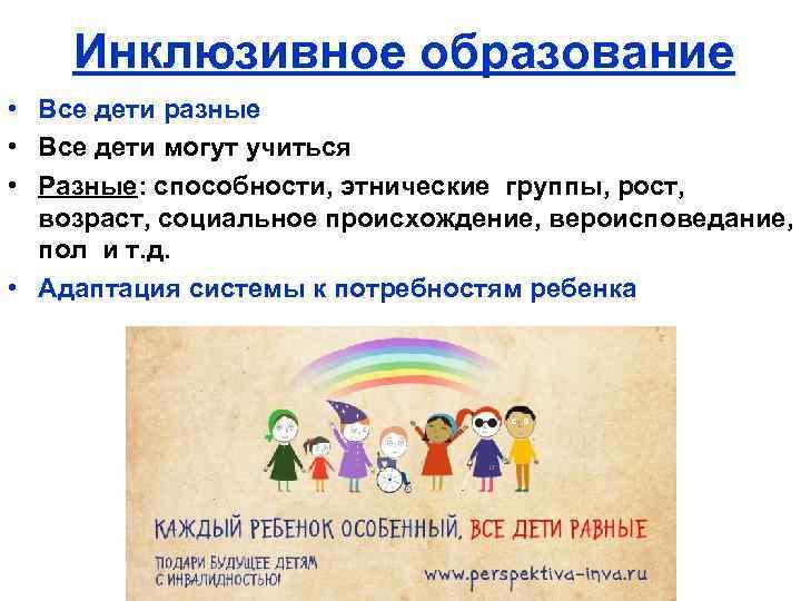 Инклюзивное образование • Все дети разные • Все дети могут учиться • Разные: способности,
