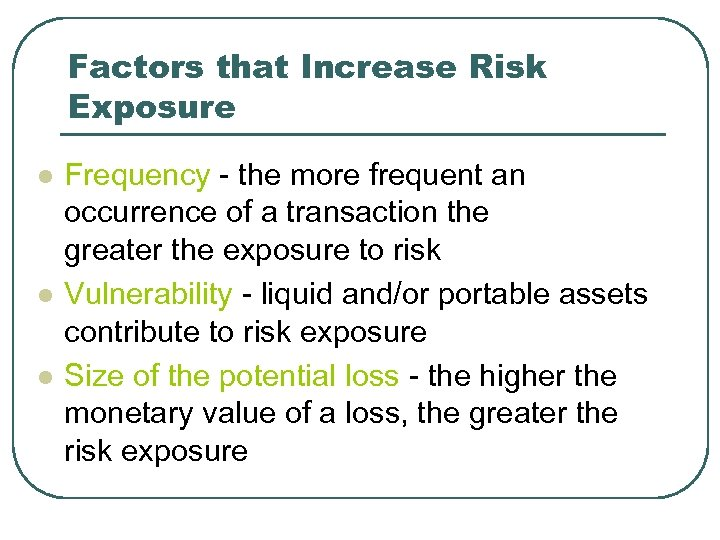 Factors that Increase Risk Exposure l l l Frequency - the more frequent an