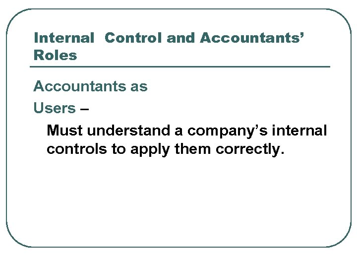 Internal Control and Accountants' Roles Accountants as Users – Must understand a company's internal