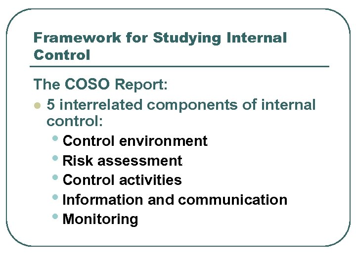 Framework for Studying Internal Control The COSO Report: l 5 interrelated components of internal