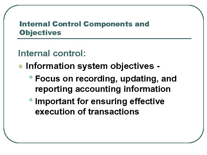 Internal Control Components and Objectives Internal control: l Information system objectives • Focus on