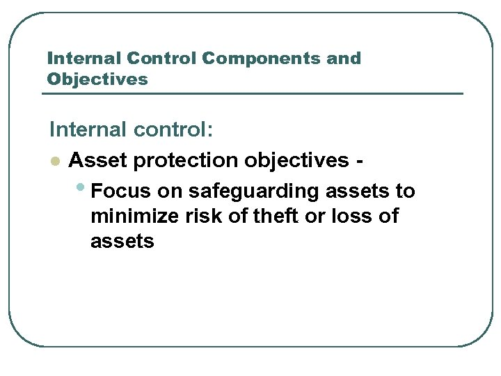 Internal Control Components and Objectives Internal control: l Asset protection objectives • Focus on