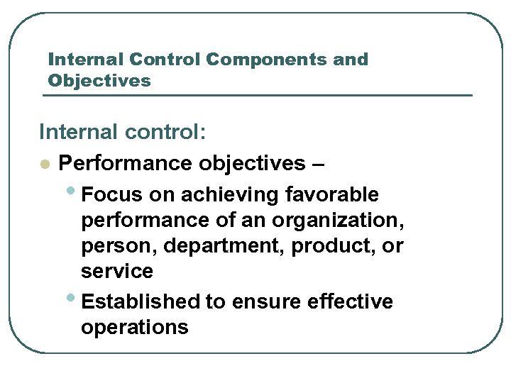 Internal Control Components and Objectives Internal control: l Performance objectives – • Focus on