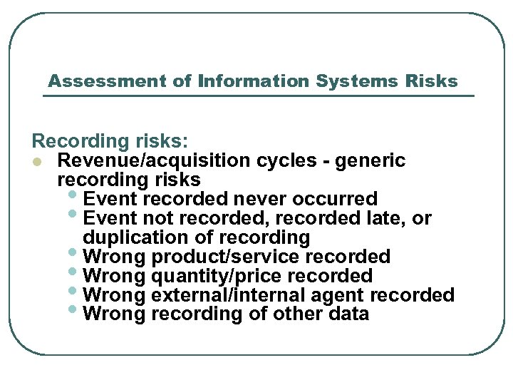 Assessment of Information Systems Risks Recording risks: l Revenue/acquisition cycles - generic recording risks