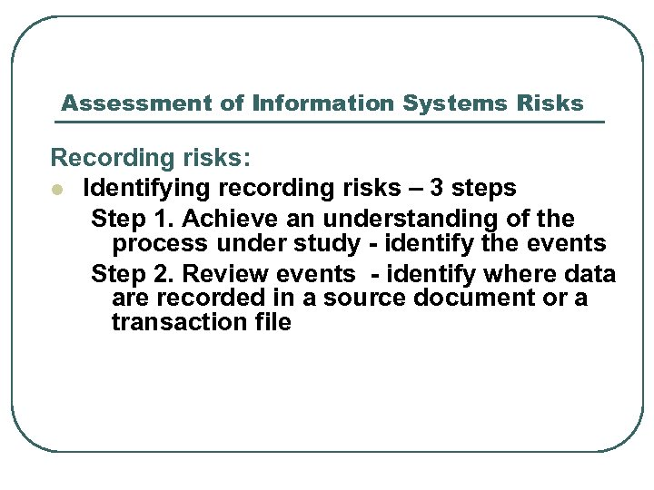 Assessment of Information Systems Risks Recording risks: l Identifying recording risks – 3 steps