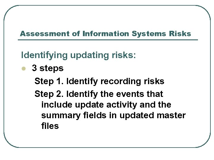 Assessment of Information Systems Risks Identifying updating risks: l 3 steps Step 1. Identify