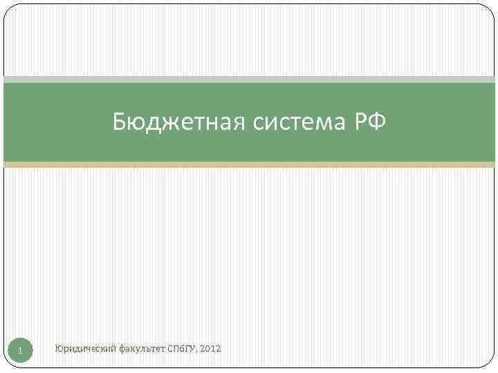 Бюджетная система РФ 1 Юридический факультет СПб. ГУ, 2012