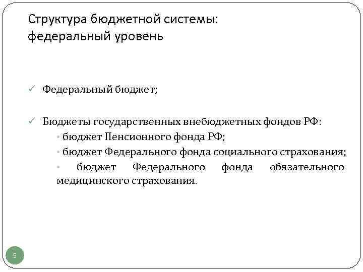 Структура бюджетной системы: федеральный уровень ü Федеральный бюджет; ü Бюджеты государственных внебюджетных фондов РФ: